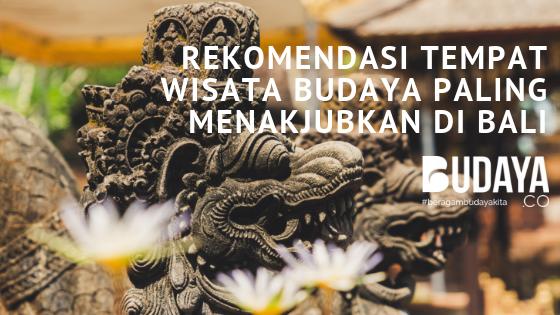 Rekomendasi Tempat Wisata Budaya Paling Menakjubkan di Bali